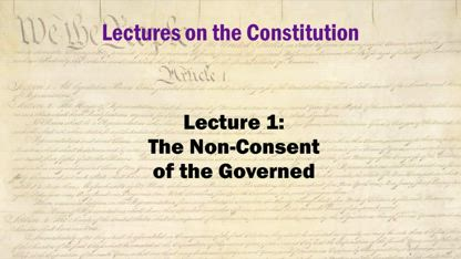 Constitution Lectures 1: The Non-Consent of the Governed - by Shane Killian 2010