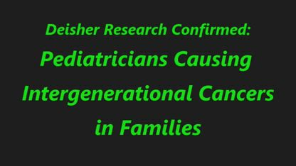Pediatricians Causing Intergenerational Cancer in Families!