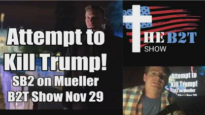 Attempt to Kill Trump? SB2 Decode on Mueller - B2T Show Nov 29