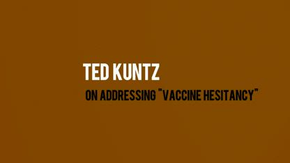 Ted Kuntz - On Addressing Vaccine Hesitancy
