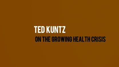 Ted Kuntz On the Growing Health Crisis