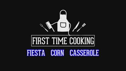 First Time Cooking - 25 - Fiesta Corn Casserole