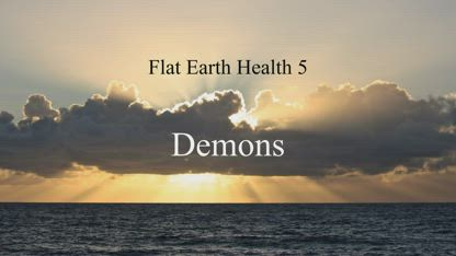 Flat Earth Health 5: Demons