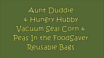 Aunt Duddie & Hungry Hubby Vacuum Seal Corn & Peas with the FoodSaver