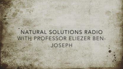 Natural Solutions Radio with Professor Eliezer Ben-Joseph December 15th, 2018