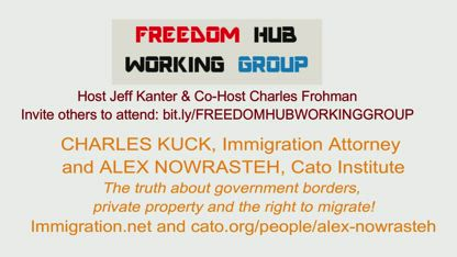 FHWG-Charles Kuck Immigration lawyer and Alex Nowrasteh Cato - IMMIGRATION! The truth about government borders, private property and the right to migrate!