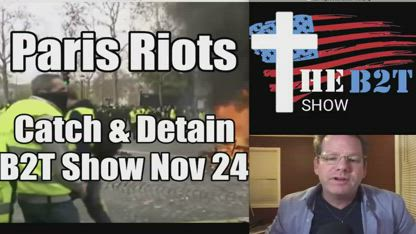 Paris Riots over Macron - Catch and Detain! B2T Show Nov 24